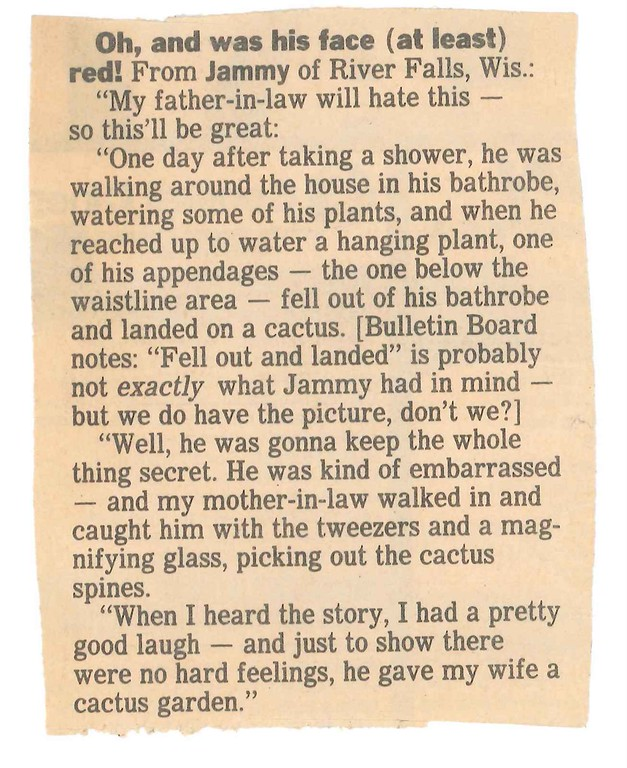 "Description of . Oh, and was his face red! (Epilogue) From JAMMY of River Falls, Wis.: ""We were going through my father-in-law's things and came across this little story I sent in some years ago. [Bulletin Board notes: It ran in this space on Jan. 11, 1995.] I can still see the look on his face when he realized it was about him. Anyway, lesson learned: Wear pants around cactus."""