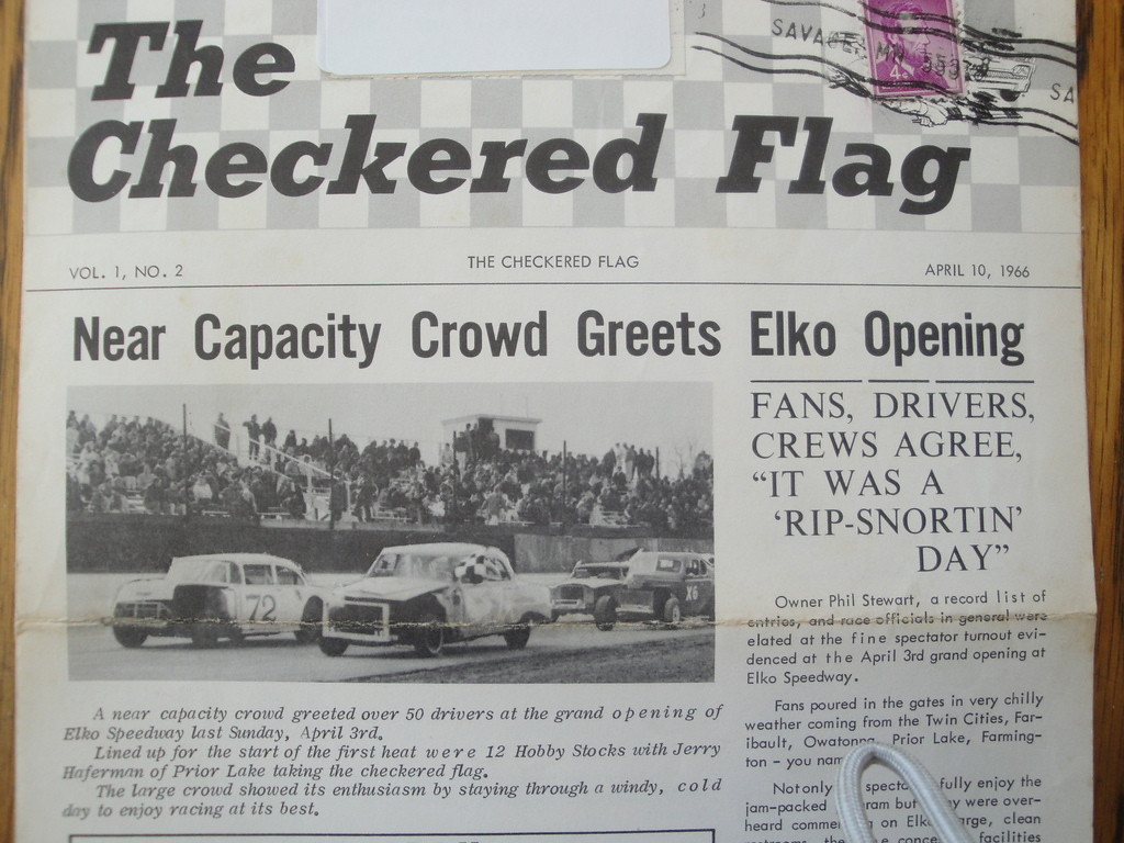 . From JOHN IN HIGHLAND: �The Twins� first home game, on April 1 [Bulletin Board says: Hey, that�s today! No foolin�! Win, Twins!] promises to be a cold opener.    �It brings back memories of the first opening day at Elko Speedway, on April 3, 1966. Elko was the second asphalt short-track in the southern metro. Raceway Park was already established, but many of the drivers were feuding with owner Darwin Hentz and decided to build their own track. Elko owner Phil Stewart promised a purse of $1,500 or 60 percent of profits, whichever was larger. As the program states, the opener was bitterly cold and windy. Although the two tracks were extremely competitive through the years, both survived.�    BULLETIN BOARD MUSES: Could be that both tracks survived because of their extreme competitiveness?